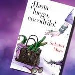 ¡Hasta luego, cocodrilo!, de Soledad Mora – Reseña