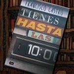 Tienes hasta las 10, de Francisco Castro – Reseña