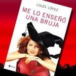 Me lo enseñó una bruja, de Loles López – Reseña