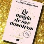 La magia de ser nosotros, de Elisabet Benavent – Reseña